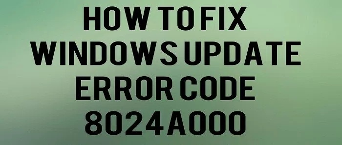 Fix 8024A000 Windows Update Error